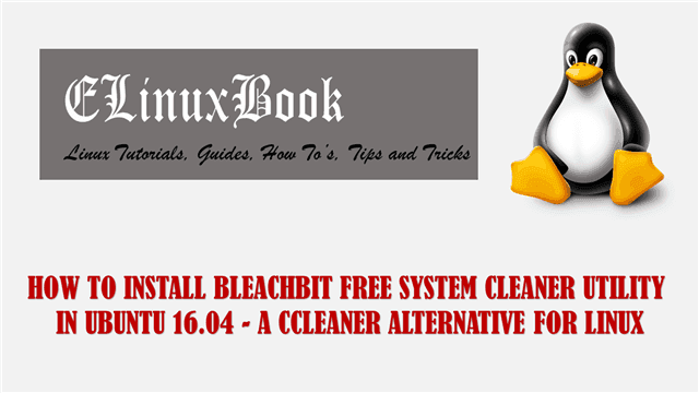 HOW TO INSTALL BLEACHBIT FREE SYSTEM CLEANER UTILITY IN UBUNTU 16.04 - A CCLEANER ALTERNATIVE FOR LINUX