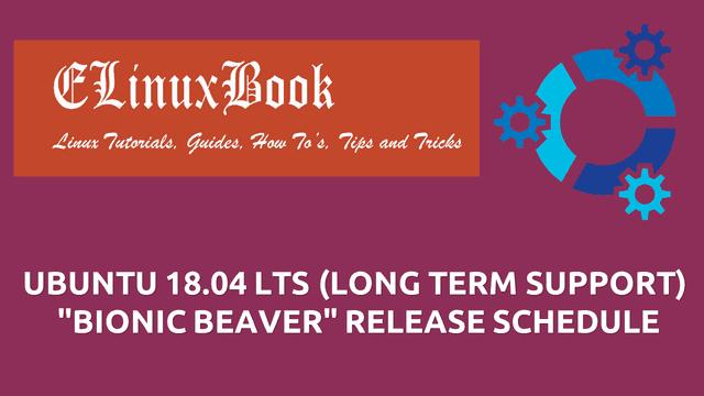 "UBUNTU 18.04 LTS (LONG TERM SUPPORT) ""BIONIC BEAVER"" RELEASE SCHEDULE"